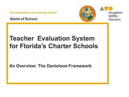 The Leadership and Learning Center ® Teacher Evaluation System for Florida's Charter Schools An Overview: The Danielson Framework Name of School.