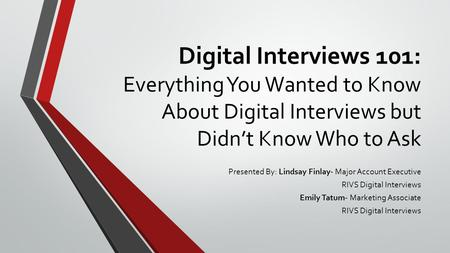 Digital Interviews 101: Everything You Wanted to Know About Digital Interviews but Didn't Know Who to Ask Presented By: Lindsay Finlay- Major Account Executive.