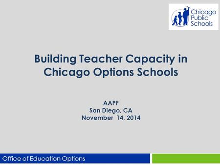 Building Teacher Capacity in Chicago Options Schools AAPF San Diego, CA November 14, 2014 Office of Education Options.