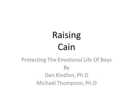 Raising Cain Protecting The Emotional Life Of Boys By Dan Kindlon, Ph.D Michael Thompson, Ph.D.