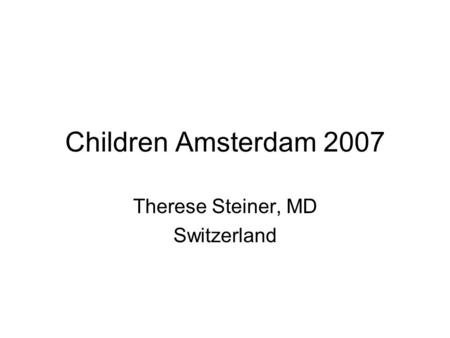 Children Amsterdam 2007 Therese Steiner, MD Switzerland.