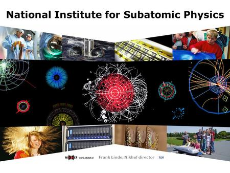 National Institute for Subatomic Physics Frank Linde, Nikhef director.