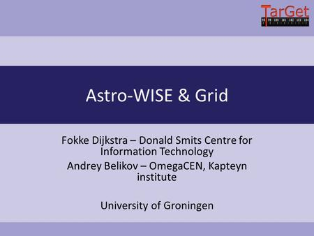 Astro-WISE & Grid Fokke Dijkstra – Donald Smits Centre for Information Technology Andrey Belikov – OmegaCEN, Kapteyn institute University of Groningen.