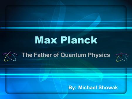 Max Planck The Father of Quantum Physics By: Michael Showak.