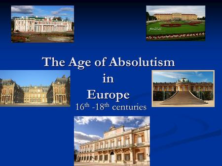 The Age of Absolutism in Europe 16 th -18 th centuries.