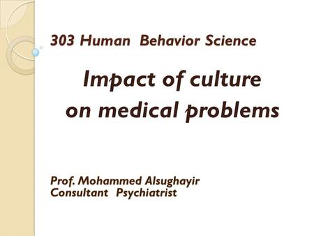 303 Human Behavior Science Impact of culture on medical problems Prof. Mohammed Alsughayir Consultant Psychiatrist.