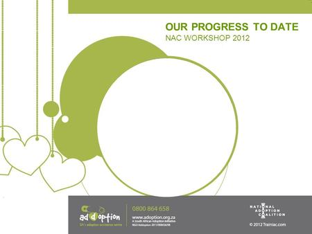 OUR PROGRESS TO DATE NAC WORKSHOP 2012. THE NATIONAL ADOPTION COALITION OF SA The National Adoption Coalition of SA was formed on the 16th March 2011,