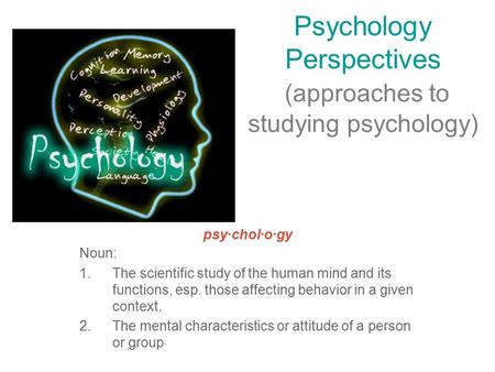 Psychology Perspectives (approaches to studying psychology) psy·chol·o·gy Noun: 1.The scientific study of the human mind and its functions, esp. those.