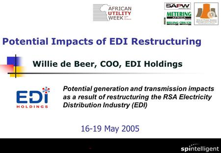 Willie de Beer, COO, EDI Holdings Potential Impacts of EDI Restructuring Potential generation and transmission impacts as a result of restructuring the.