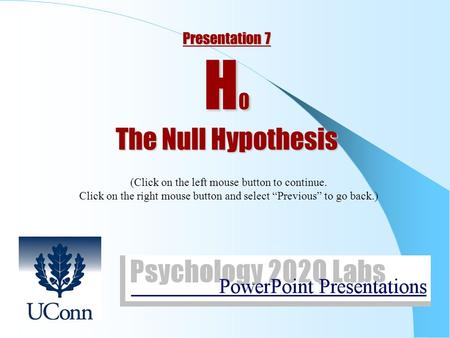 "Presentation 7 H 0 The Null Hypothesis (Click on the left mouse button to continue. Click on the right mouse button and select ""Previous"" to go back.)"
