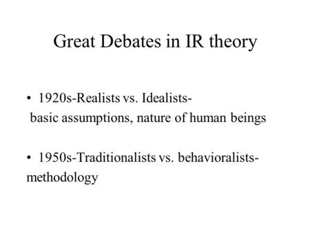 Great Debates in IR theory 1920s-Realists vs. Idealists- basic assumptions, nature of human beings 1950s-Traditionalists vs. behavioralists- methodology.