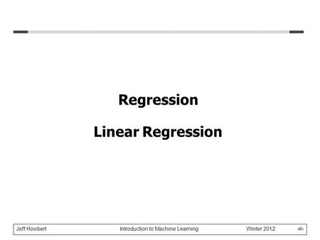 Jeff Howbert Introduction to Machine Learning Winter 2012 1 Regression Linear Regression.