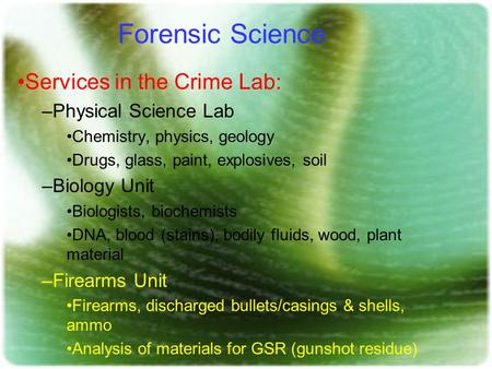 Forensic Science Services in the Crime Lab: –Physical Science Lab Chemistry, physics, geology Drugs, glass, paint, explosives, soil –Biology Unit Biologists,