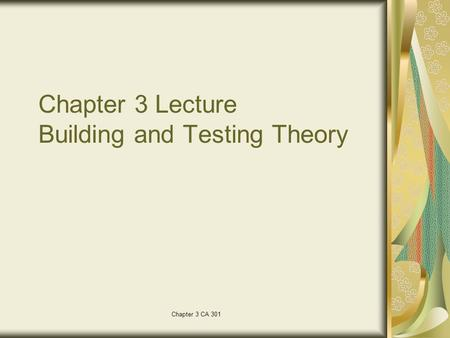 Chapter 3 CA 301 Chapter 3 Lecture Building and Testing Theory.