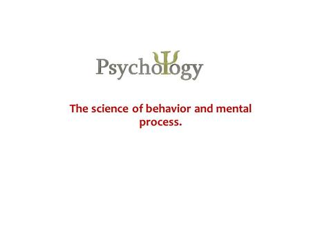 The science of behavior and mental process.. Psychology What is it? The study of our inner feelings and behaviors. Do our feelings always match our behaviors?
