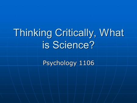Thinking Critically, What is Science? Psychology 1106.