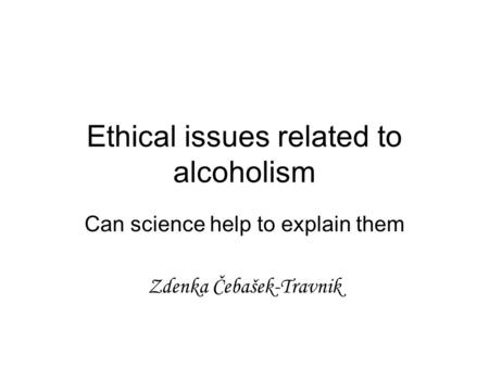 Ethical issues related to alcoholism Can science help to explain them Zdenka Čebašek-Travnik.