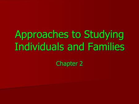 Approaches to Studying Individuals and Families Chapter 2.