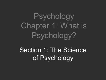 Psychology Chapter 1: What is Psychology? Section 1: The Science of Psychology.