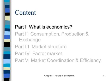 Chapter 1 Nature of Economics1 Content Part I What is economics? Part II Consumption, Production & Exchange Part III Market structure Part IV Factor market.
