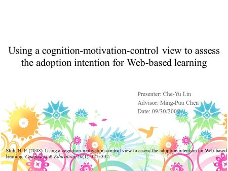 Using a cognition-motivation-control view to assess the adoption intention for Web-based learning Presenter: Che-Yu Lin Advisor: Ming-Puu Chen Date: 09/30/2009.