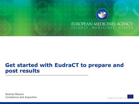 An agency of the European Union Get started with EudraCT to prepare and post results Noémie Manent Compliance and Inspection.