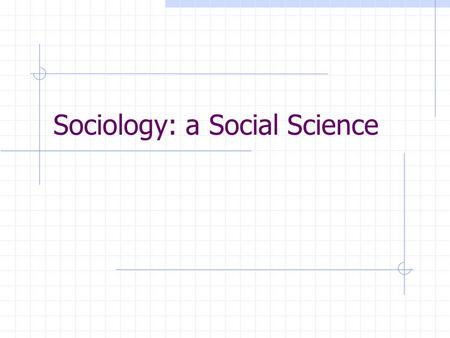 Sociology: a Social Science Outcomes: 1.1 describe the discipline of sociology as a social science through the examination of selected social Issues.