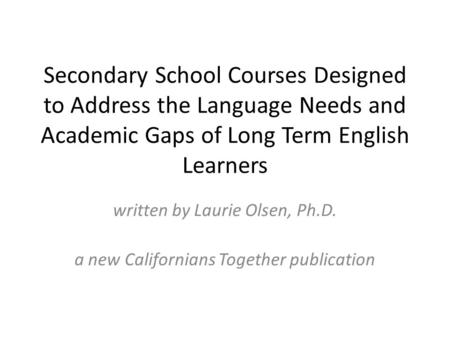 Secondary School Courses Designed to Address the Language Needs and Academic Gaps of Long Term English Learners written by Laurie Olsen, Ph.D. a new Californians.