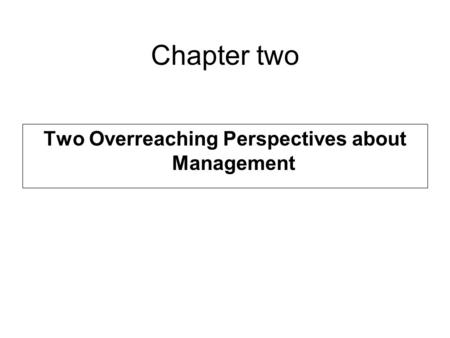 Chapter two Two Overreaching Perspectives about Management.