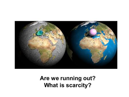 Are we running out? What is scarcity?. Why scarcity? Thinkers from Aristotle and Plato to Adam Smith, Marx, Keynes have been concerned about scarcity.