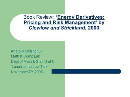 Book Review: 'Energy Derivatives: Pricing and Risk Management' by Clewlow and Strickland, 2000 Anatoliy Swishchuk Math & Comp Lab Dept of Math & Stat,