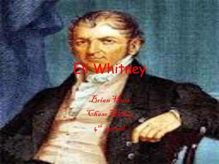 Eli Whitney Brian Hurt Chase Halley 4 th period. Birthday Eli Whitney was born on December 8 th, 1765 and he died January 8 th, 1825 He died at the age.