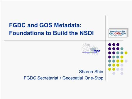 FGDC and GOS Metadata: Foundations to Build the NSDI Sharon Shin FGDC Secretariat / Geospatial One-Stop.