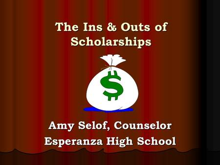 The Ins & Outs of Scholarships Amy Selof, Counselor Esperanza High School.