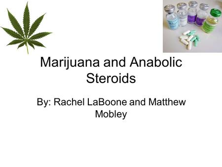 Marijuana and Anabolic Steroids By: Rachel LaBoone and Matthew Mobley.