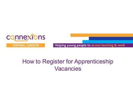 How to Register for Apprenticeship Vacancies. 1.Visit www.apprenticeships.org.ukwww.apprenticeships.org.uk 2.Click on 'Search for vacancies'. 3.Click.