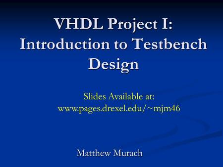 VHDL Project I: Introduction to Testbench Design Matthew Murach Slides Available at: www.pages.drexel.edu/~mjm46.