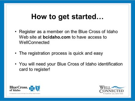 How to get started… Register as a member on the Blue Cross of Idaho Web site at bcidaho.com to have access to WellConnected The registration process is.