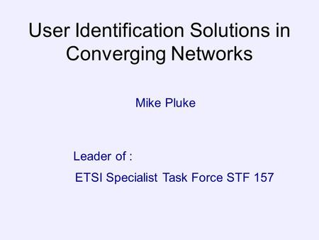 User Identification Solutions in Converging Networks Mike Pluke ETSI Specialist Task Force STF 157 Leader of :