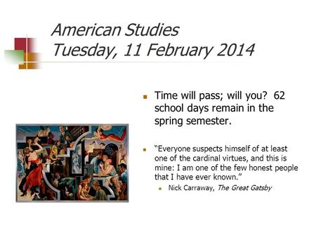 "American Studies Tuesday, 11 February 2014 Time will pass; will you? 62 school days remain in the spring semester. ""Everyone suspects himself of at least."