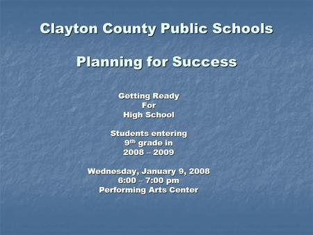 Clayton County Public Schools Planning for Success Getting Ready For High School Students entering 9 th grade in 2008 – 2009 Wednesday, January 9, 2008.