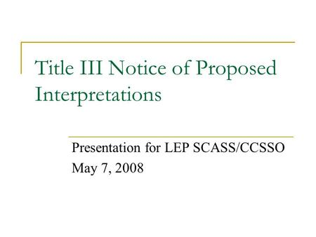 Title III Notice of Proposed Interpretations Presentation for LEP SCASS/CCSSO May 7, 2008.