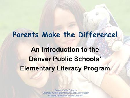 Denver Public Schools Colorado Parent Information & Resource Center Colorado Statewide Parent Coalition Parents Make the Difference! An Introduction to.