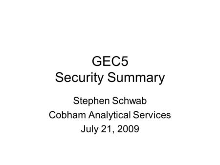 GEC5 Security Summary Stephen Schwab Cobham Analytical Services July 21, 2009.
