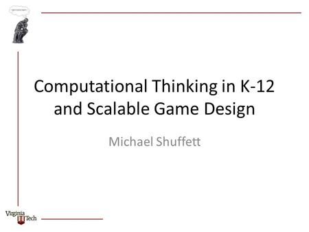 Computational Thinking in K-12 and Scalable Game Design Michael Shuffett.