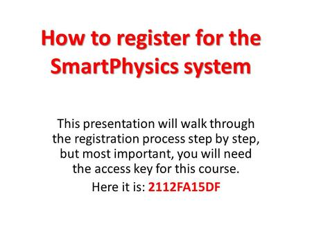 How to register for the SmartPhysics system This presentation will walk through the registration process step by step, but most important, you will need.