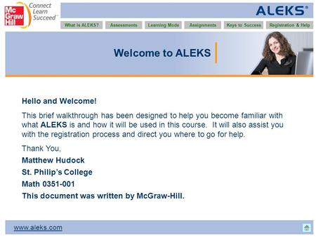 Www.aleks.com What is ALEKS?AssessmentsAssignmentsLearning ModeRegistration & HelpKeys to Success Welcome to ALEKS Hello and Welcome! This brief walkthrough.