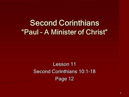 "1 Second Corinthians ""Paul – A Minister of Christ"" Lesson 11 Second Corinthians 10:1-18 Page 12."