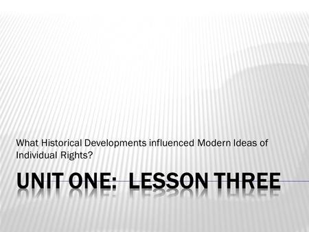 What Historical Developments influenced Modern Ideas of Individual Rights? Unit One: Lesson Three.