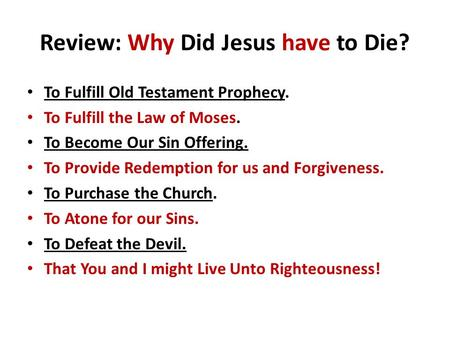Review: Why Did Jesus have to Die? To Fulfill Old Testament Prophecy. To Fulfill the Law of Moses. To Become Our Sin Offering. To Provide Redemption for.